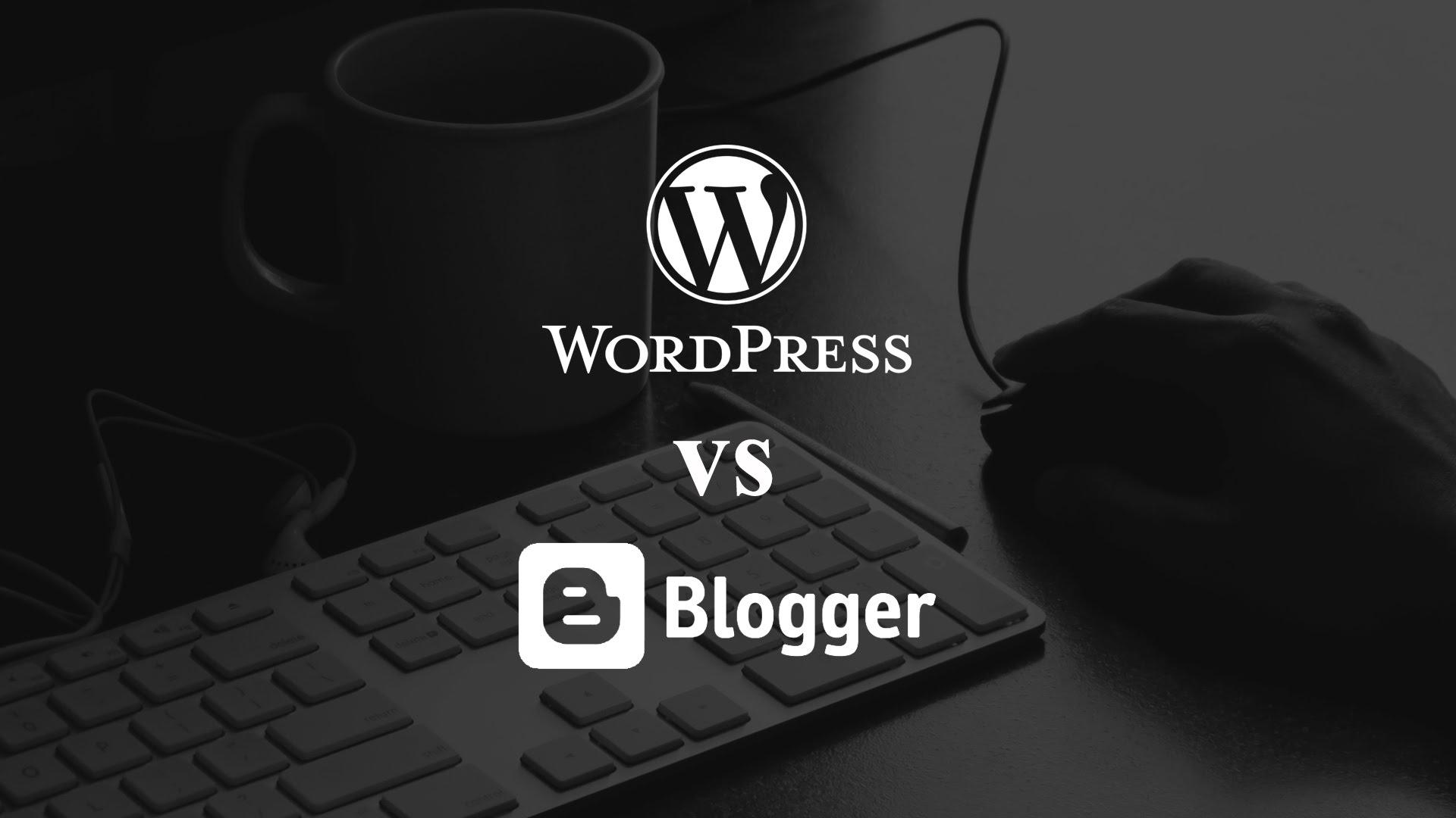 Choosing between WordPress and Blogger
